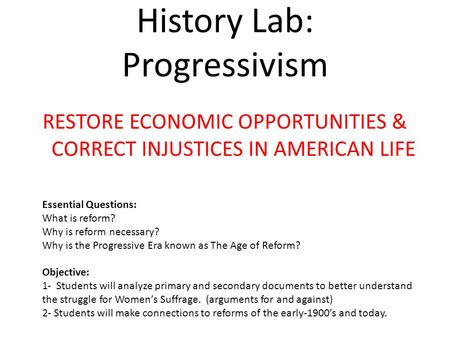 History Lab: Progressivism RESTORE ECONOMIC OPPORTUNITIES & CORRECT INJUSTICES IN AMERICAN LIFE Essential Questions: What is reform? Why is reform necessary?