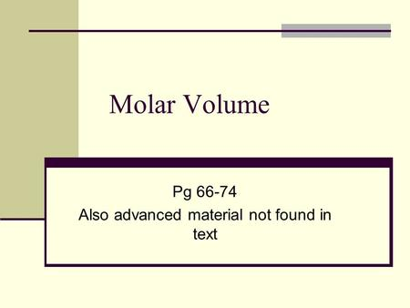 Molar Volume Pg 66-74 Also advanced material not found in text.