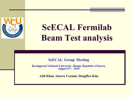 ScECAL Fermilab Beam Test analysis ScECAL Group Meeting Kyungpook National University, Daegu, Republic of Korea, August 6 th, 2010 Adil Khan, Satoru Uozumi,