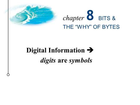 "Digital Information  digits are symbols chapter 8 BITS & THE ""WHY"" OF BYTES."