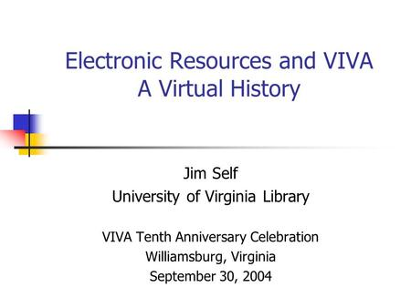 Electronic Resources and VIVA A Virtual History Jim Self University of Virginia Library VIVA Tenth Anniversary Celebration Williamsburg, Virginia September.