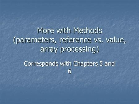 More with Methods (parameters, reference vs. value, array processing) Corresponds with Chapters 5 and 6.