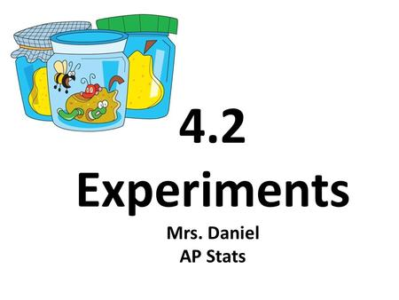4.2 Experiments Mrs. Daniel AP Stats. Section 4.2 Experiments After this section, you should be able to… DISTINGUISH observational studies from experiments.