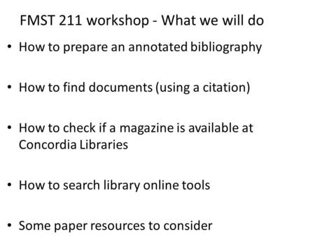 FMST 211 workshop - What we will do How to prepare an annotated bibliography How to find documents (using a citation) How to check if a magazine is available.