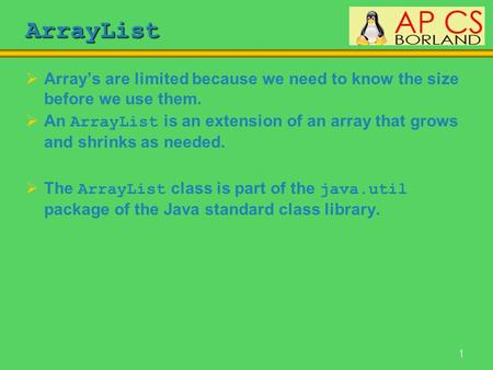 1 ArrayList  Array's are limited because we need to know the size before we use them.  An ArrayList is an extension of an array that grows and shrinks.