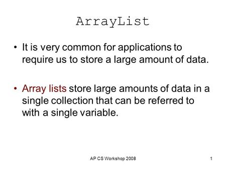 AP CS Workshop 20081 ArrayList It is very common for applications to require us to store a large amount of data. Array lists store large amounts of data.