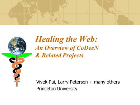 Healing the Web: An Overview of CoDeeN & Related Projects Vivek Pai, Larry Peterson + many others Princeton University.