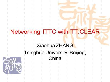 Networking ITTC with TT:CLEAR Xiaohua ZHANG Tsinghua University, Beijing, China.