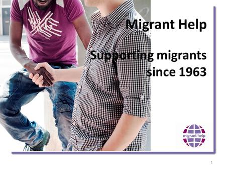 Migrant Help Supporting migrants since 1963 1. Who are we? 2.