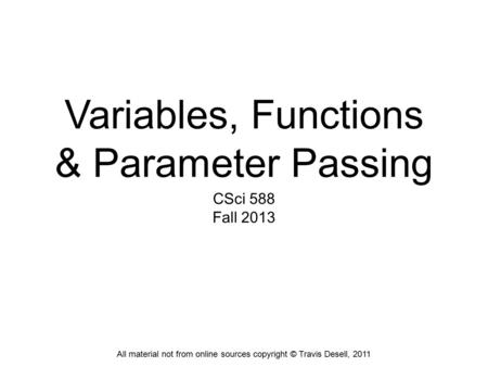 Variables, Functions & Parameter Passing CSci 588 Fall 2013 All material not from online sources copyright © Travis Desell, 2011.