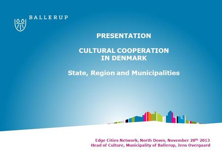 PRESENTATION CULTURAL COOPERATION IN DENMARK State, Region and Municipalities Edge Cities Network, North Down, November 28 th 2013 Head of Culture, Municipality.