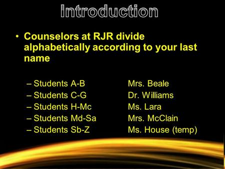 Counselors at RJR divide alphabetically according to your last name –Students A-BMrs. Beale –Students C-GDr. Williams –Students H-McMs. Lara –Students.