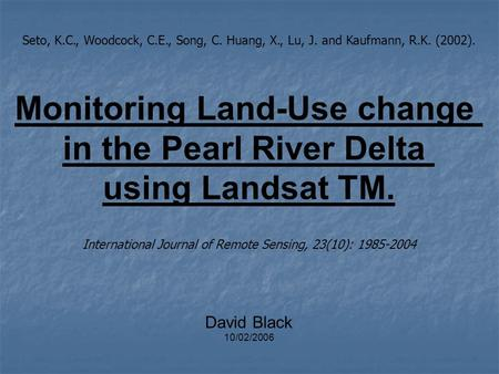Seto, K.C., Woodcock, C.E., Song, C. Huang, X., Lu, J. and Kaufmann, R.K. (2002). Monitoring Land-Use change in the Pearl River Delta using Landsat TM.