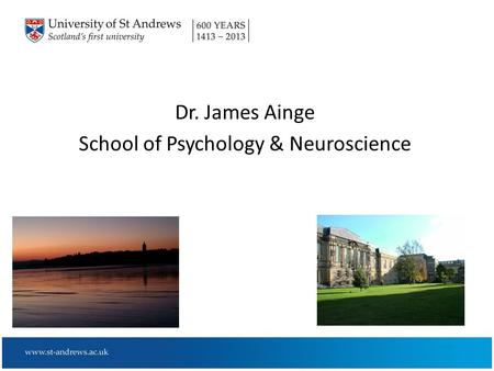 Dr. James Ainge School of Psychology & Neuroscience.