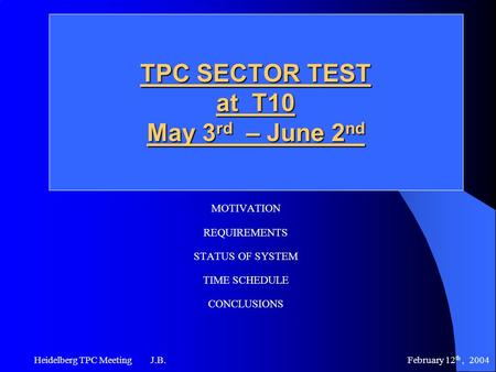 February 12 th, 2004 Heidelberg TPC Meeting J.B. TPC SECTOR TEST at T10 May 3 rd – June 2 nd MOTIVATION REQUIREMENTS STATUS OF SYSTEM TIME SCHEDULE CONCLUSIONS.