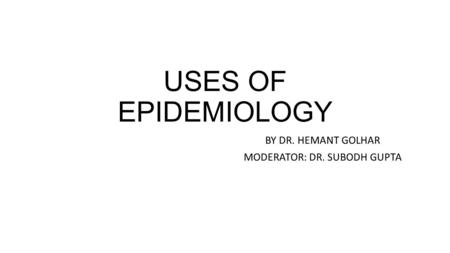 USES OF EPIDEMIOLOGY BY DR. HEMANT GOLHAR MODERATOR: DR. SUBODH GUPTA.