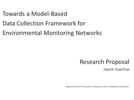 Towards a Model-Based Data Collection Framework for Environmental Monitoring Networks Research Proposal Jayant Gupchup Department of Computer Science,