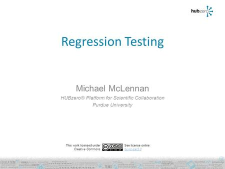 Regression Testing Michael McLennan HUBzero® Platform for Scientific Collaboration Purdue University This work licensed under Creative Commons See license.