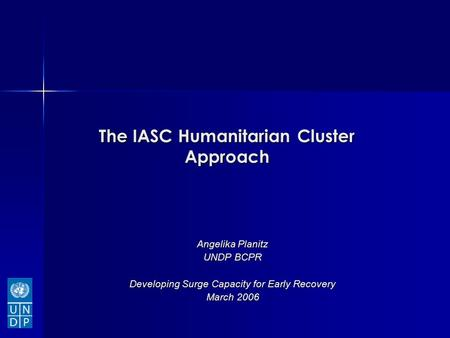 The IASC Humanitarian Cluster Approach Angelika Planitz UNDP BCPR Developing Surge Capacity for Early Recovery March 2006.