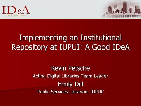 Implementing an Institutional Repository at IUPUI: A Good IDeA Kevin Petsche Acting Digital Libraries Team Leader Emily Dill Public Services Librarian,