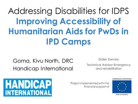 Addressing Disabilities for IDPS Improving Accessibility of Humanitarian Aids for PwDs in IPD Camps Goma, Kivu North, DRC Handicap International Project.