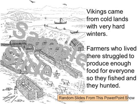 Vikings came from cold lands with very hard winters. Farmers who lived there struggled to produce enough food for everyone so they fished and they hunted.