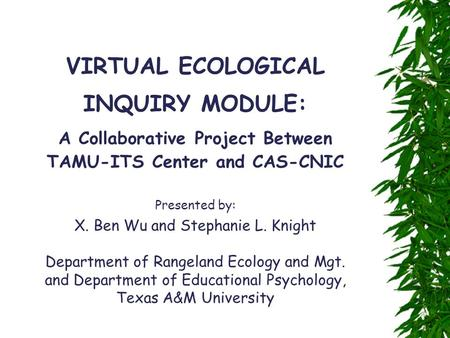 VIRTUAL ECOLOGICAL INQUIRY MODULE: A Collaborative Project Between TAMU-ITS Center and CAS-CNIC Presented by: X. Ben Wu and Stephanie L. Knight Department.
