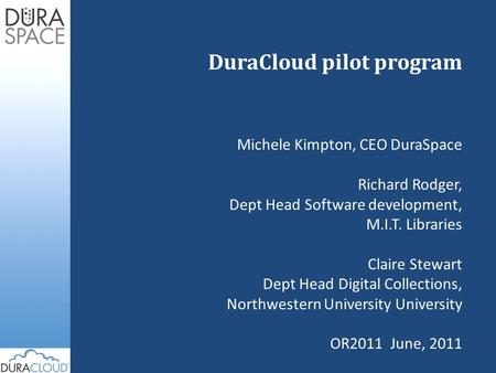 DuraCloud pilot program Michele Kimpton, CEO DuraSpace Richard Rodger, Dept Head Software development, M.I.T. Libraries Claire Stewart Dept Head Digital.