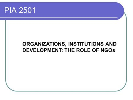 PIA 2501 ORGANIZATIONS, INSTITUTIONS AND DEVELOPMENT: THE ROLE OF NGOs.