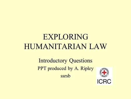 EXPLORING HUMANITARIAN LAW Introductory Questions PPT produced by A. Ripley ssrsb.