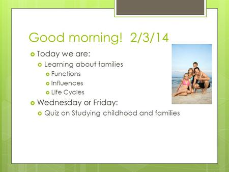 Good morning! 2/3/14  Today we are:  Learning about families  Functions  Influences  Life Cycles  Wednesday or Friday:  Quiz on Studying childhood.