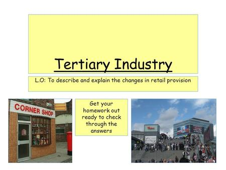 Tertiary Industry L.O: To describe and explain the changes in retail provision Get your homework out ready to check through the answers.
