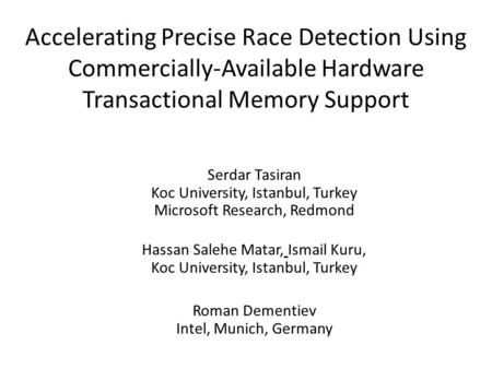Accelerating Precise Race Detection Using Commercially-Available Hardware Transactional Memory Support Serdar Tasiran Koc University, Istanbul, Turkey.