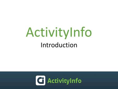 ActivityInfo Introduction. ActivityInfo? ActivityInfo is an online tool for monitoring humanitarian projects to help humanitarian organizations to: collect.