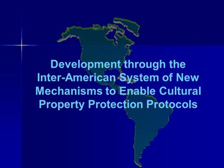 Development through the Inter-American System of New Mechanisms to Enable Cultural Property Protection Protocols.