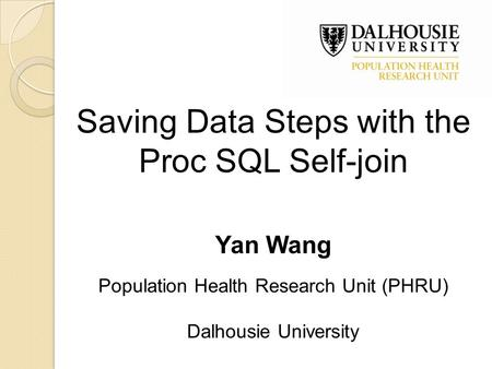 Saving Data Steps with the Proc SQL Self-join Yan Wang Population Health Research Unit (PHRU) Dalhousie University.