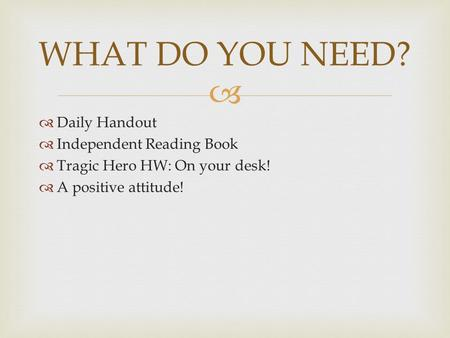   Daily Handout  Independent Reading Book  Tragic Hero HW: On your desk!  A positive attitude! WHAT DO YOU NEED?