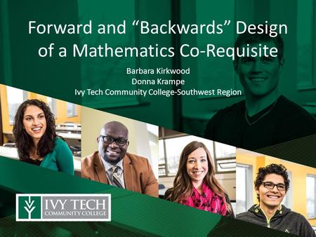 "Forward and ""Backwards"" Design of a Mathematics Co-Requisite Barbara Kirkwood Donna Krampe Ivy Tech Community College-Southwest Region."