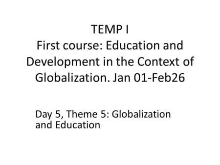 TEMP I First course: Education and Development in the Context of Globalization. Jan 01-Feb26 Day 5, Theme 5: Globalization and Education.