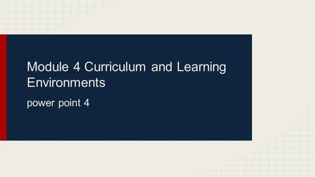 Module 4 Curriculum and Learning Environments power point 4.
