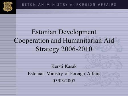Estonian Development Cooperation and Humanitarian Aid Strategy 2006-2010 Kersti Kasak Estonian Ministry of Foreign Affairs 05/03/2007.