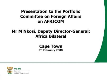 Presentation to the Portfolio Committee on Foreign Affairs on AFRICOM Mr M Nkosi, Deputy Director-General: Africa Bilateral Cape Town 20 February 2008.