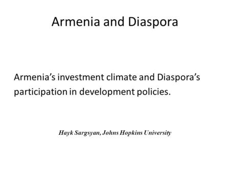 Armenia and Diaspora Armenia's investment climate and Diaspora's participation in development policies. Hayk Sargsyan, Johns Hopkins University.