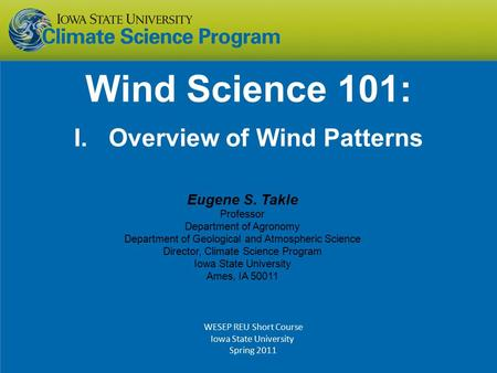 Wind Science 101: I. Overview of Wind Patterns Eugene S. Takle Professor Department of Agronomy Department of Geological and Atmospheric Science Director,