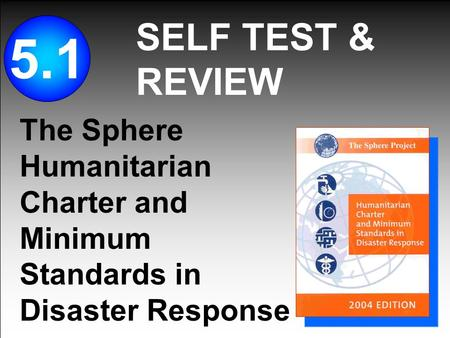 SELF TEST & REVIEW 5.1 The Sphere Humanitarian Charter and Minimum Standards in Disaster Response.
