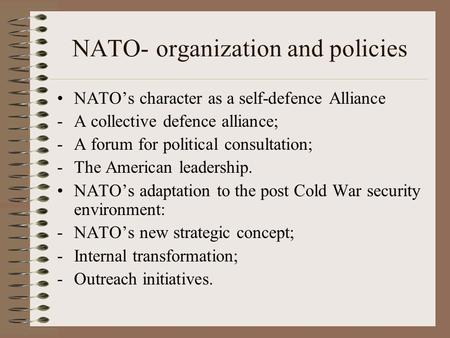 NATO- organization and policies NATO's character as a self-defence Alliance -A collective defence alliance; -A forum for political consultation; -The American.