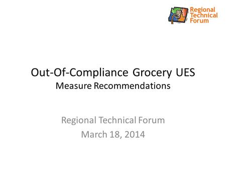 Out-Of-Compliance Grocery UES Measure Recommendations Regional Technical Forum March 18, 2014.