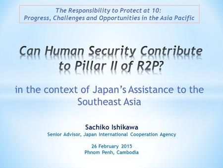 Sachiko Ishikawa Senior Advisor, Japan International Cooperation Agency 26 February 2015 Phnom Penh, Cambodia The Responsibility to Protect at 10: Progress,