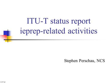 02-007.ppt ITU-T status report ieprep-related activities Stephen Perschau, NCS.