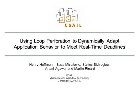Using Loop Perforation to Dynamically Adapt Application Behavior to Meet Real-Time Deadlines Henry Hoffmann, Sasa Misailovic, Stelios Sidiroglou, Anant.